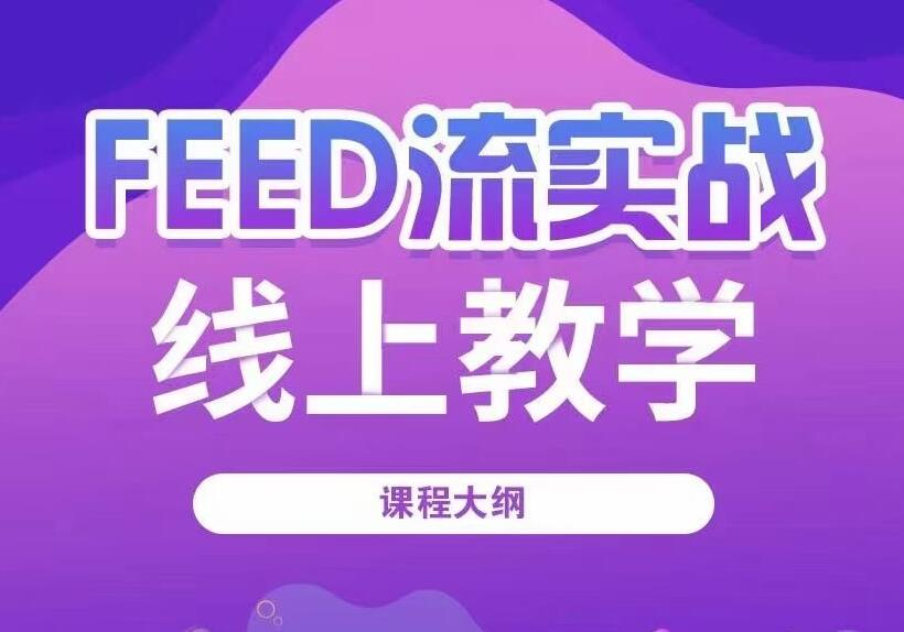 FEED流实战线上教学课程,信息流课程